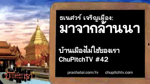บ้านเมืองไม่ใช่ของเรา Chupitchtv #42 : ธเนศวร์ เจริญเมือง : มาจากล้านนา