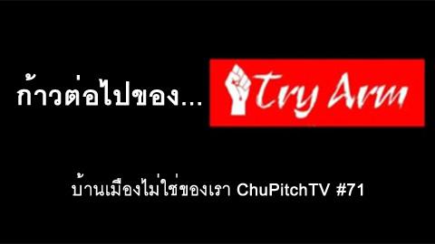บ้านเมืองไม่ใช่ของเรา Chupitchtv #71 : ก้าวต่อไปของ Try Arm